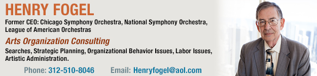 Henry Fogel, Former CEO: Chicago Symphony Orchestra, National Symphony Orchestra, League of American Orchestras. Arts Organization Consulting, Searches, Strategic Planning, Organizational Behavior Issues, Labor Issues, Artistic Administration.